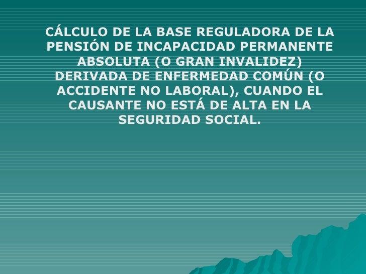 CÁLCULO DE LA BASE REGULADORA DE LA PENSIÓN DE INCAPACIDAD PERMANENTE ABSOLUTA (O GRAN INVALIDEZ) DERIVADA DE ENFERMEDAD C...
