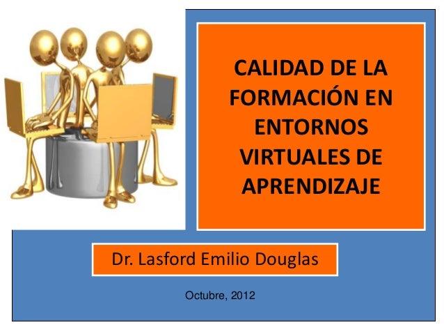 CALIDAD DE LA FORMACIÓN EN ENTORNOS VIRTUALES DE APRENDIZAJE Dr. Lasford Emilio Douglas Octubre, 2012
