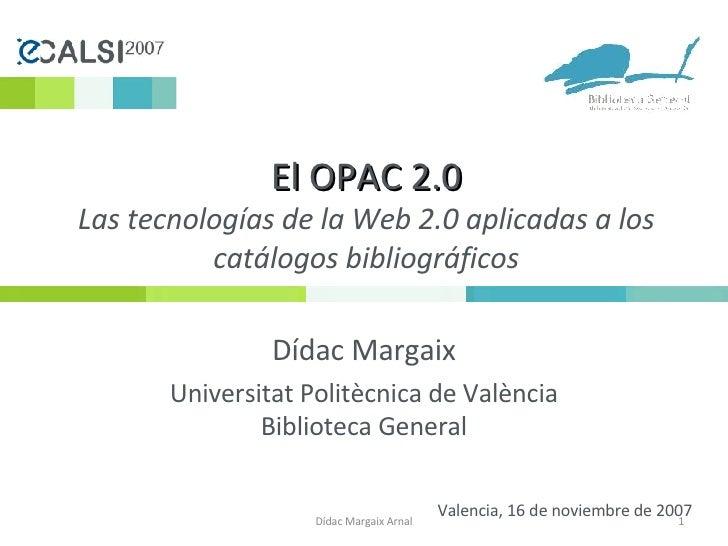 El OPAC 2.0 Las tecnologías de la Web 2.0 aplicadas a los catálogos bibliográficos Dídac Margaix Universitat Politècnica d...
