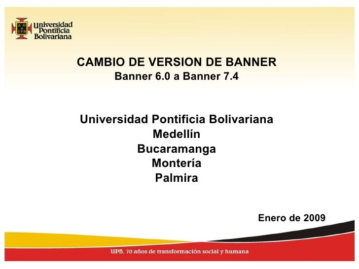 CAMBIO DE VERSION DE BANNER Banner 6.0 a Banner 7.4 Universidad Pontificia Bolivariana Medellín Bucaramanga Montería Palmi...