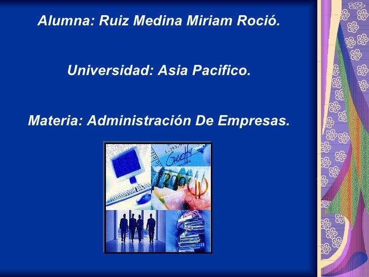 Alumna: Ruiz Medina Miriam Roció. Universidad: Asia Pacifico. Materia: Administración De Empresas.
