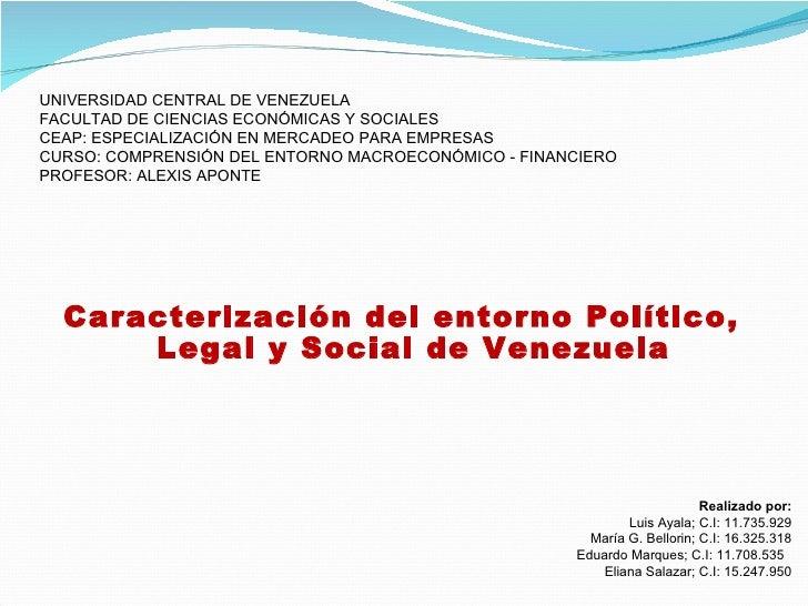 <ul><li>Caracterización del entorno Político, Legal y Social de Venezuela </li></ul>UNIVERSIDAD CENTRAL DE VENEZUELA FACUL...