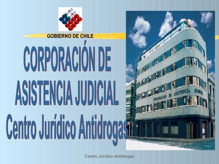 GOBIERNO DE CHILE CORPORACIÓN DE  ASISTENCIA JUDICIAL Centro Jurídico Antidrogas
