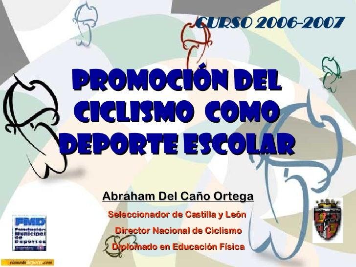 PROMOCIÓN DEL CICLISMO  como deporte ESCOLAR Abraham Del Caño Ortega Seleccionador de Castilla y León  Director Nacional d...