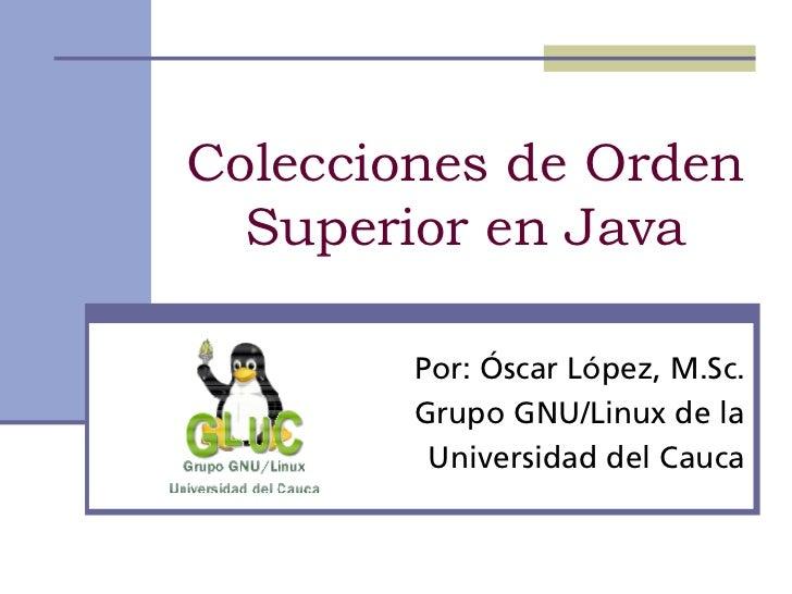 Colecciones de Orden  Superior en Java        Por: Óscar López, M.Sc.        Grupo GNU/Linux de la         Universidad del...
