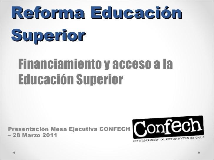 Reforma Educación Superior Presentación Mesa Ejecutiva CONFECH – 28 Marzo 2011 Financiamiento y acceso a la Educación Supe...