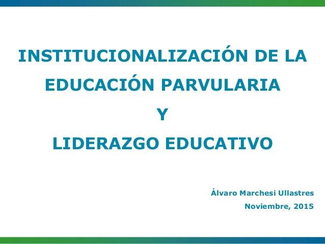 INSTITUCIONALIZACIÓN DE LA EDUCACIÓN PARVULARIA Y LIDERAZGO EDUCATIVO Álvaro Marchesi Ullastres Noviembre, 2015