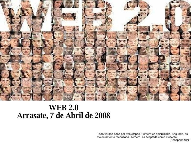 WEB 2.0 Arrasate, 7 de Abril de 2008 Toda verdad pasa por tres etapas. Primero es ridiculizada. Segundo, es violentamente ...