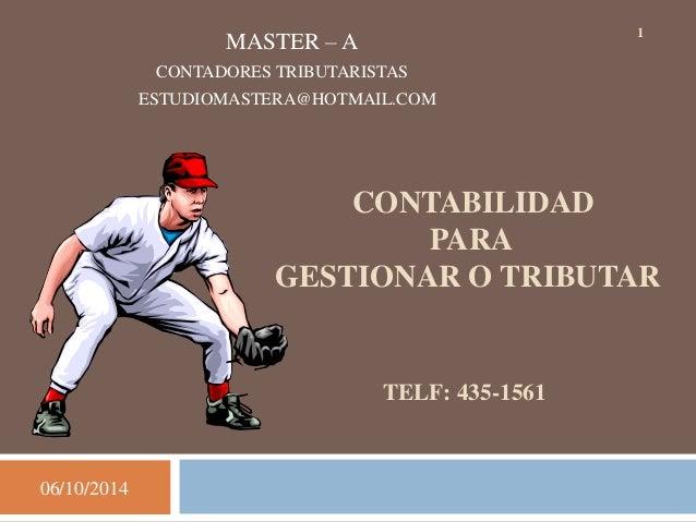 06/10/2014  1 MASTER – A  CONTADORES TRIBUTARISTAS  ESTUDIOMASTERA@HOTMAIL.COM  CONTABILIDAD  PARA  GESTIONAR O TRIBUTAR  ...