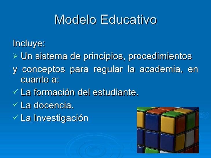 Modelo Educativo <ul><li>Incluye: </li></ul><ul><li>Un sistema de principios, procedimientos  </li></ul><ul><li>y concepto...
