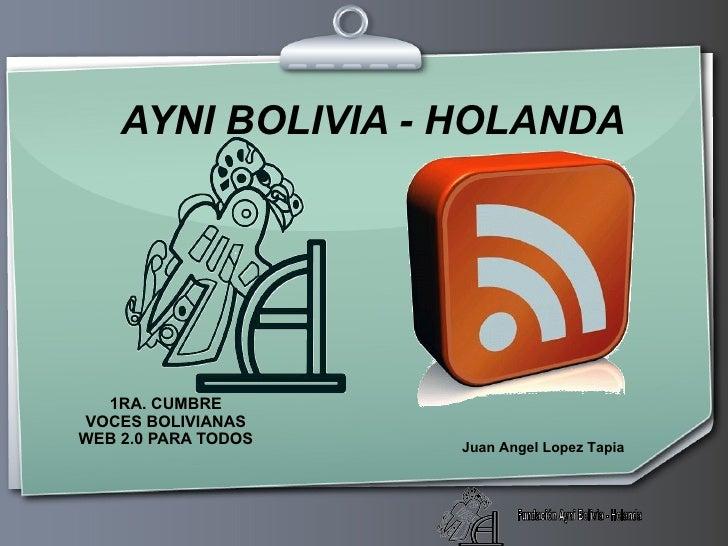 AYNI BOLIVIA - HOLANDA 1RA. CUMBRE VOCES BOLIVIANAS WEB 2.0 PARA TODOS Juan Angel Lopez Tapia