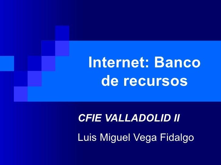 Internet: Banco de recursos CFIE VALLADOLID II Luis Miguel Vega Fidalgo