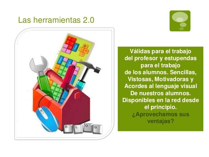 Las herramientas 2.0                          Válidas para el trabajo                        del profesor y estupendas    ...