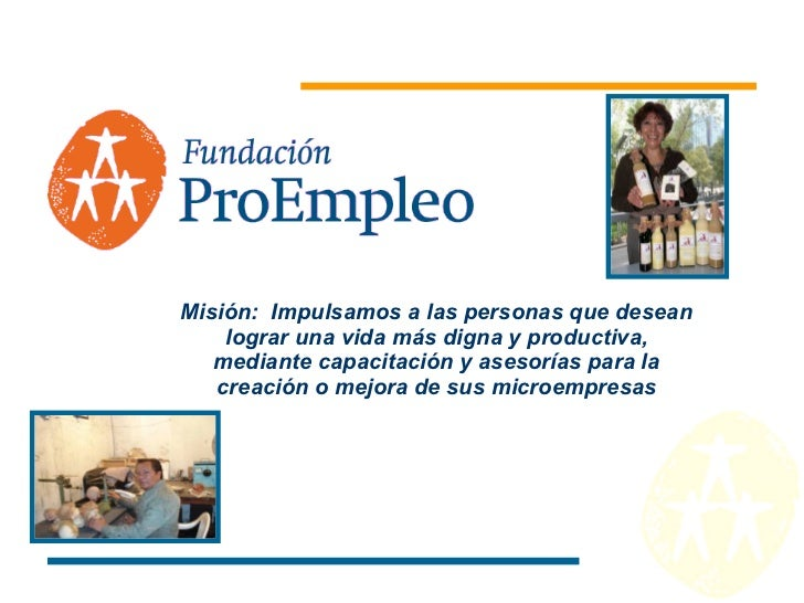 Misión:  Impulsamos a las personas que desean lograr una vida más digna y productiva, mediante capacitación y asesorías pa...