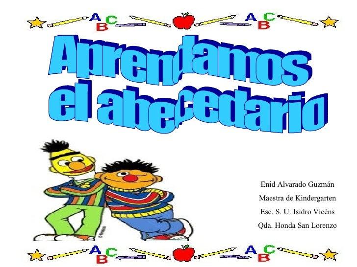 Aprendamos el abecedario Enid Alvarado Guzmán Maestra de Kindergarten Esc. S. U. Isidro Vicéns Qda. Honda San Lorenzo