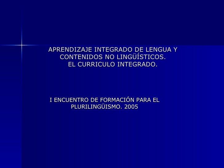 APRENDIZAJE INTEGRADO DE LENGUA Y CONTENIDOS NO LINGÜÍSTICOS. EL CURRICULO INTEGRADO. I ENCUENTRO DE FORMACIÓN PARA EL PLU...