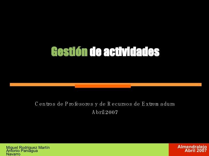 Gestión  de actividades Miguel Rodriguez Martín Antonio Paniagua Navarro <ul><ul><li>Centros de Profesores y de Recursos d...