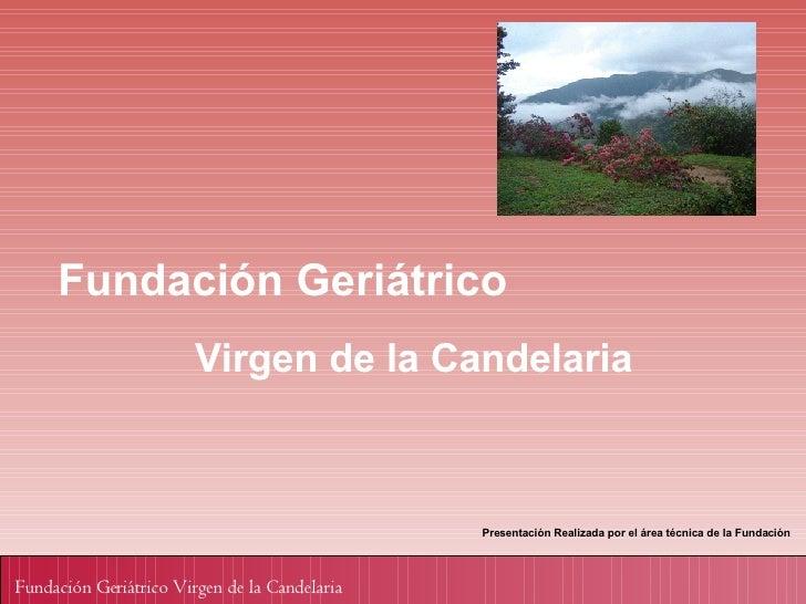 Fundación Geriátrico Virgen de la Candelaria Presentación Realizada por el área técnica de la Fundación