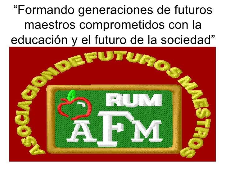 """"""" Formando generaciones de futuros maestros comprometidos con la educación y el futuro de la sociedad"""""""