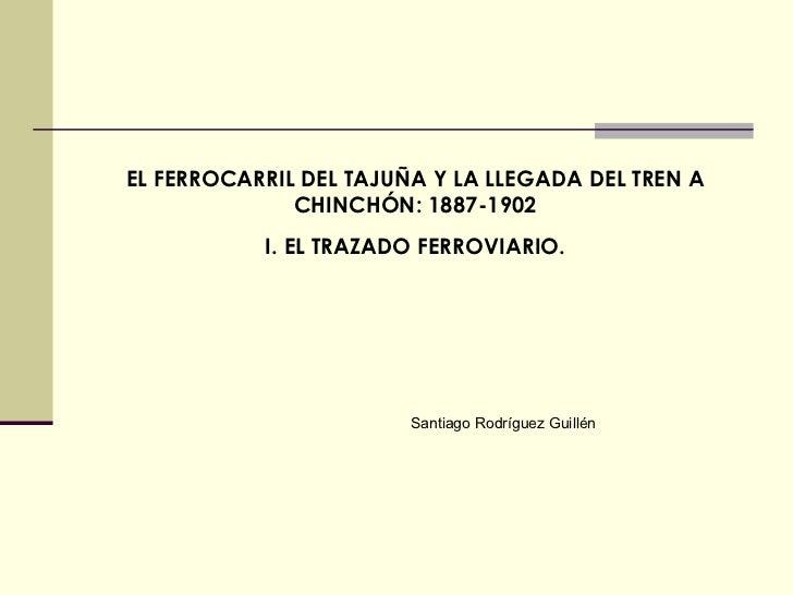 EL FERROCARRIL DEL TAJUÑA Y LA LLEGADA DEL TREN A CHINCHÓN: 1887-1902 I. EL TRAZADO FERROVIARIO. Santiago Rodríguez Guillén