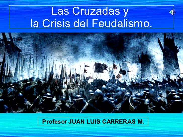 Las Cruzadas y  la Crisis del Feudalismo. Profesor JUAN LUIS CARRERAS M.