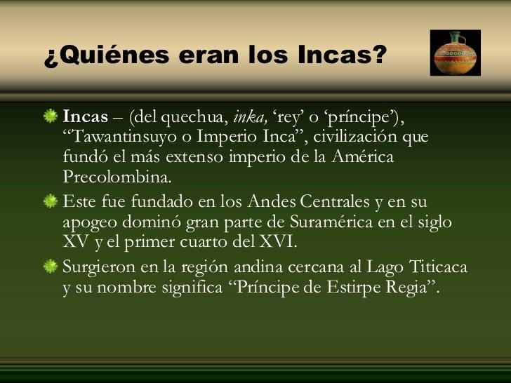 ¿Quiénes eran los Incas? <ul><li>Incas  –  ( delquechua, inka, 'rey' o 'príncipe'),