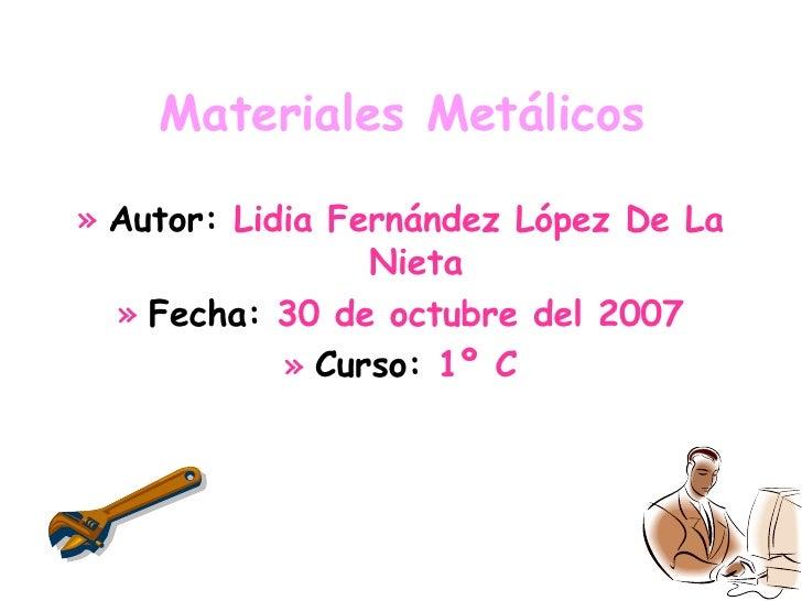 Materiales Metálicos <ul><li>Autor:  Lidia Fernández López De La Nieta </li></ul><ul><li>Fecha:  30 de octubre del 2007 </...