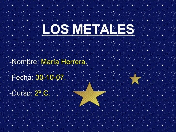LOS METALES -Nombre:  María Herrera. -Fecha:  30-10-07. -Curso:  2º C.