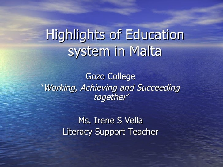 Highlights of Education system in Malta Gozo College ' Working, Achieving and Succeeding together' Ms. Irene S Vella Liter...
