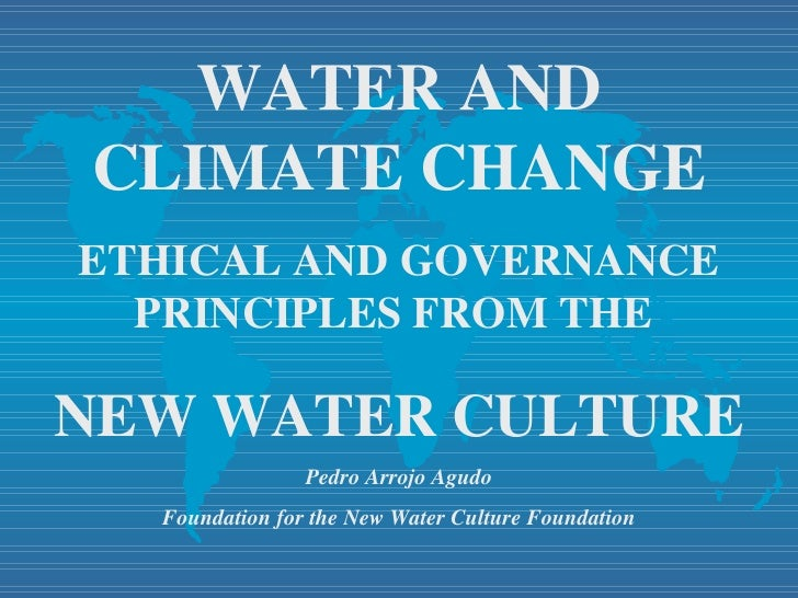WATER AND CLIMATE CHANGE ETHICAL AND GOVERNANCE PRINCIPLES FROM THE  NEW WATER CULTURE Pedro Arrojo Agudo Foundation for t...