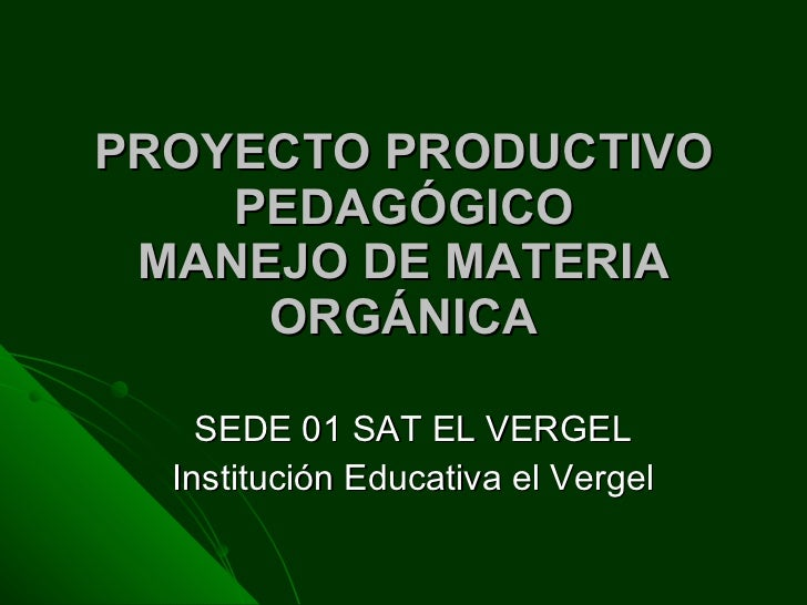 PROYECTO PRODUCTIVO PEDAGÓGICO MANEJO DE MATERIA ORGÁNICA SEDE 01 SAT EL VERGEL Institución Educativa el Vergel