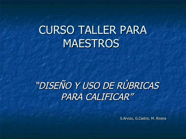 """CURSO TALLER PARA MAESTROS  """" DISEÑO Y USO DE RÙBRICAS PARA CALIFICAR"""" S.Arvizu, G.Castro, M. Rivera"""