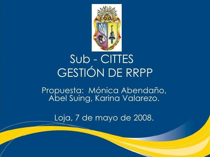 Sub - CITTES  GESTIÓN DE RRPP Propuesta:  Mónica Abendaño, Abel Suing, Karina Valarezo. Loja, 7 de mayo de 2008.