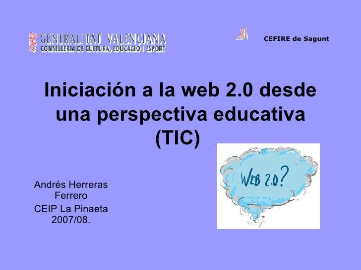 Iniciación a la web 2.0 desde una perspectiva educativa (TIC)   Andrés Herreras Ferrero CEIP La Pinaeta 2007/08. CEFIREde...