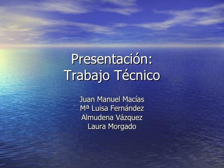Presentación: Trabajo Técnico Juan Manuel Macías Mª Luisa Fernández Almudena Vázquez Laura Morgado