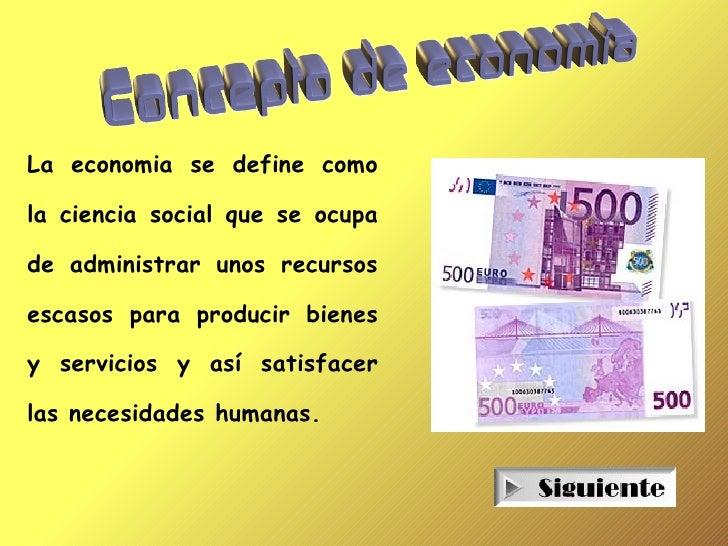La economia se define como  la ciencia social que se ocupa  de administrar unos recursos  escasos para producir bienes  y ...