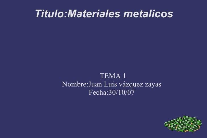 Titulo:Materiales metalicos <ul><ul><li>TEMA 1  </li></ul></ul><ul><ul><li>Nombre:Juan Luis vázquez zayas </li></ul></ul><...