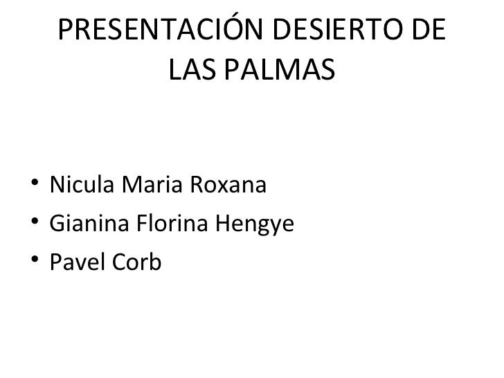 PRESENTACIÓN DESIERTO DE LAS PALMAS <ul><li>Nicula Maria Roxana </li></ul><ul><li>Gianina Florina Hengye </li></ul><ul><li...