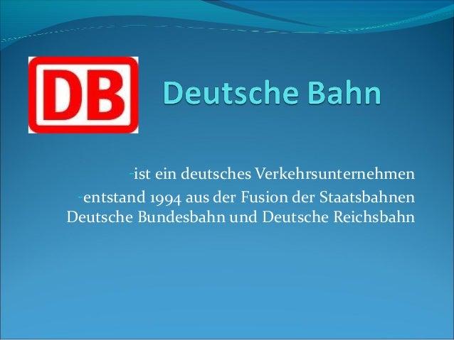-ist ein deutsches Verkehrsunternehmen -entstand 1994 aus der Fusion der StaatsbahnenDeutsche Bundesbahn und Deutsche Reic...