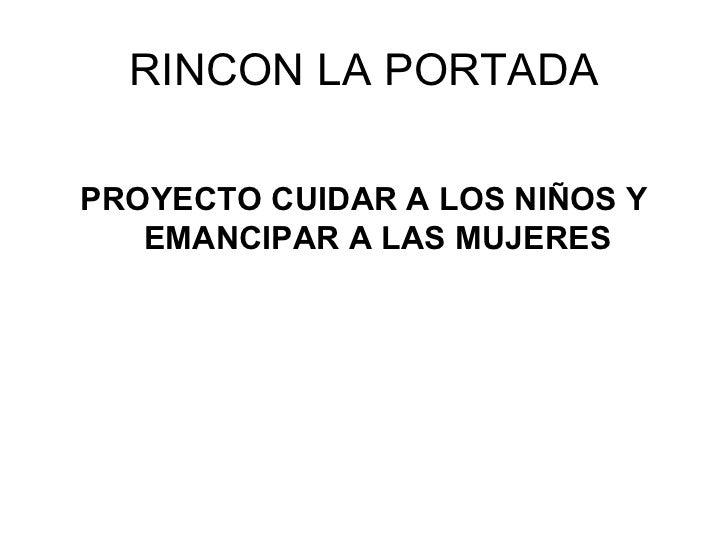 RINCON LA PORTADA <ul><li>PROYECTO CUIDAR A LOS NIÑOS Y EMANCIPAR A LAS MUJERES </li></ul>