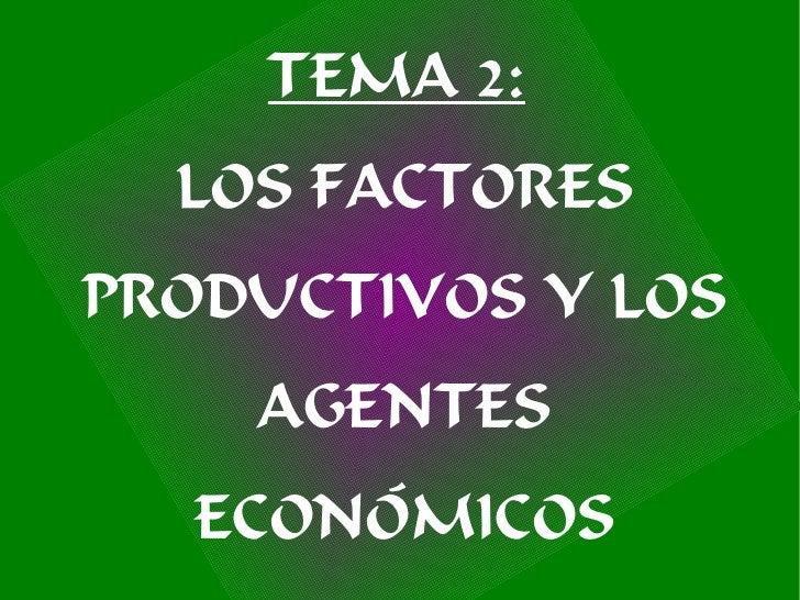 TEMA 2:   LOS FACTORES PRODUCTIVOS Y LOS     AGENTES   ECONÓMICOS