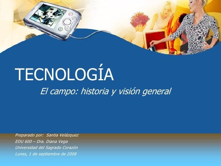 TECNOLOGÍA             Elcampo:historiayvisióngeneral    Preparadopor: SantiaVelázquez EDU600–Dra.DianaVeg...