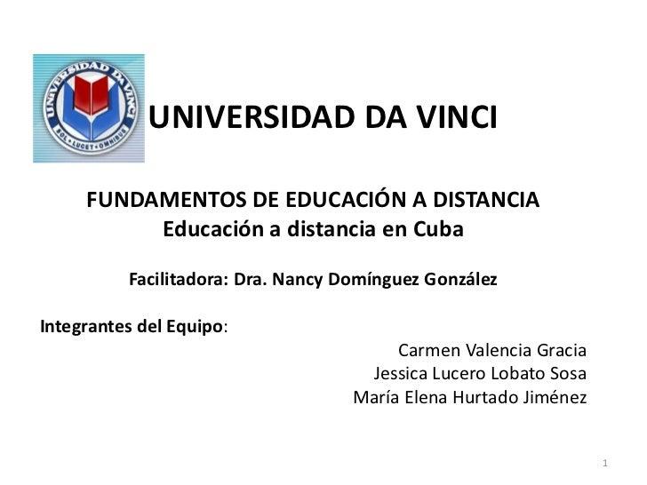 UNIVERSIDAD DA VINCI     FUNDAMENTOS DE EDUCACIÓN A DISTANCIA          Educación a distancia en Cuba          Facilitadora...