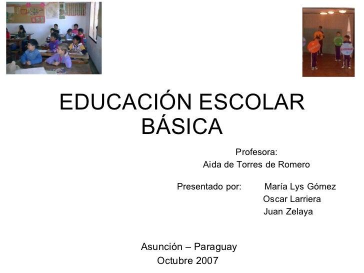 EDUCACIÓN ESCOLAR BÁSICA Profesora:  Aida de Torres de Romero  Presentado por:  María Lys Gómez Oscar Larriera Juan Zelaya...