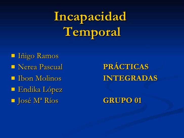 Incapacidad  Temporal <ul><li>Iñigo Ramos </li></ul><ul><li>Nerea Pascual PRÁCTICAS  </li></ul><ul><li>Ibon Molinos INTEGR...
