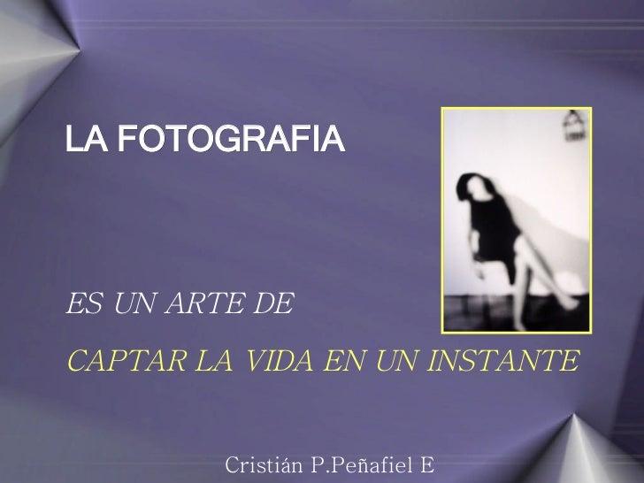 LA FOTOGRAFIA   ES UN ARTE DE CAPTAR LA VIDA EN UN INSTANTE  Cristián P.Peñafiel E