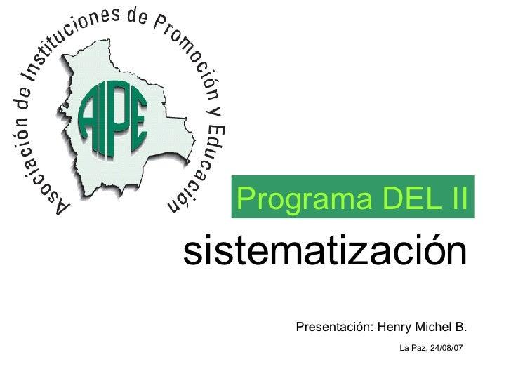sistematización Programa DEL II Presentación: Henry Michel B. La Paz, 24/08/07