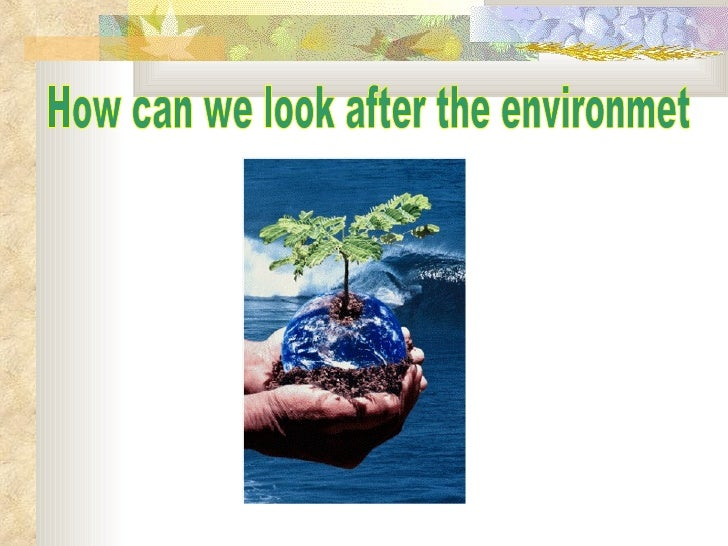 How can we look after the environmet
