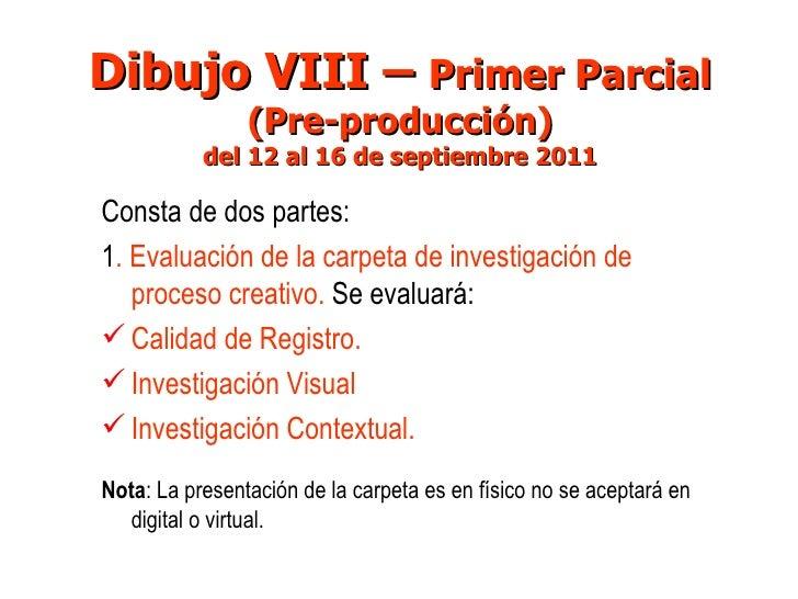 Dibujo VIII –  Primer Parcial (Pre-producción) del 12 al 16 de septiembre 2011 <ul><li>Consta de dos partes: </li></ul><ul...