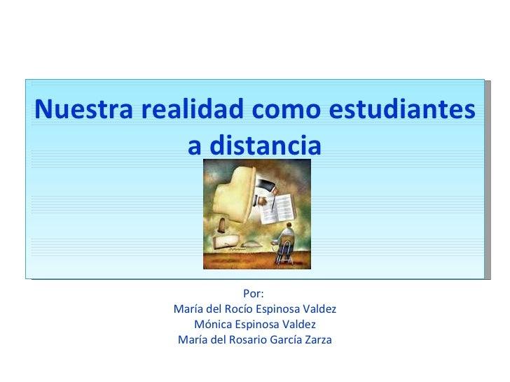 Nuestra realidad como estudiantes a distancia Por:  María del Rocío Espinosa Valdez Mónica Espinosa Valdez María del Rosar...